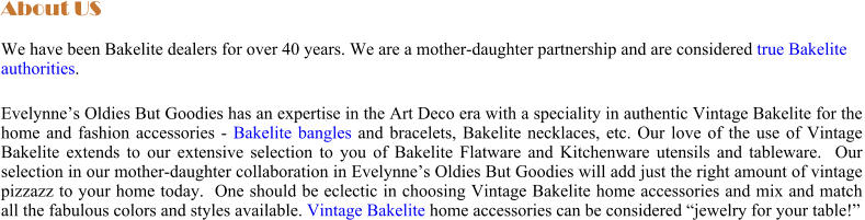 "About US We have been Bakelite dealers for over 40 years. We are a mother-daughter partnership and are considered true Bakelite authorities.   Evelynne's Oldies But Goodies has an expertise in the Art Deco era with a speciality in authentic Vintage Bakelite for the home and fashion accessories - Bakelite bangles and bracelets, Bakelite necklaces, etc. Our love of the use of Vintage Bakelite extends to our extensive selection to you of Bakelite Flatware and Kitchenware utensils and tableware.  Our selection in our mother-daughter collaboration in Evelynne's Oldies But Goodies will add just the right amount of vintage pizzazz to your home today.  One should be eclectic in choosing Vintage Bakelite home accessories and mix and match all the fabulous colors and styles available. Vintage Bakelite home accessories can be considered ""jewelry for your table!"""